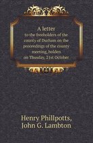 A Letter to the Freeholders of the County of Durham on the Proceedings of the County Meeting, Holden on Thusday, 21st October