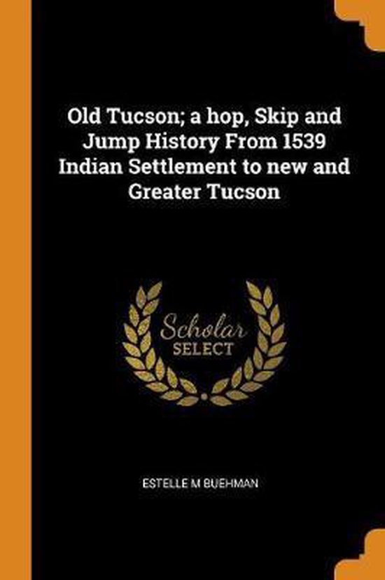 Old Tucson; A Hop, Skip and Jump History from 1539 Indian Settlement to New and Greater Tucson