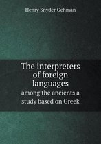 The Interpreters of Foreign Languages Among the Ancients a Study Based on Greek