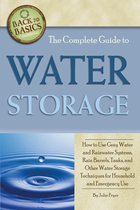 The Complete Guide to Water Storage: How to Use Gray Water and Rainwater Systems, Rain Barrels, Tanks, and Other Water Storage Techniques for Household and Emergency Use