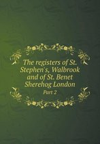The Registers of St. Stephen's, Walbrook and of St. Benet Sherehog London Part 2