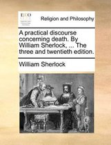 A Practical Discourse Concerning Death. by William Sherlock, ... the Three and Twentieth Edition.