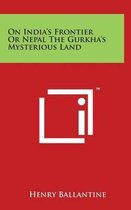 On India's Frontier or Nepal the Gurkha's Mysterious Land