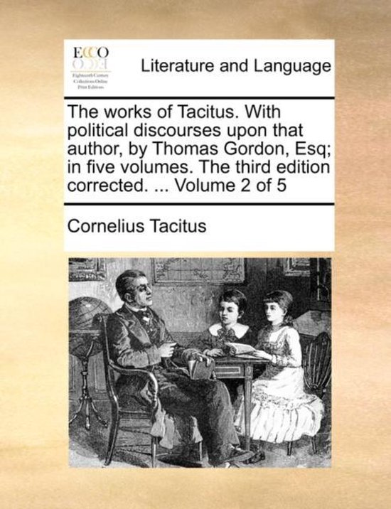 The Works of Tacitus. with Political Discourses Upon That Author, by Thomas Gordon, Esq; In Five Volumes. the Third Edition Corrected. ... Volume 2 of 5