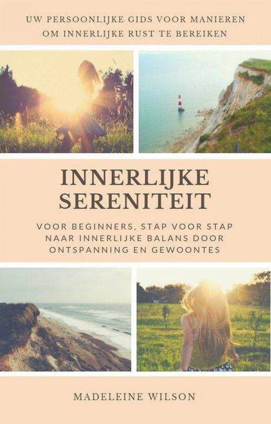 Innerlijke Sereniteit Voor Beginners, Stap Voor Stap Naar Innerlijke Balans Door Ontspanning En Gewoontes - Madeleine Wilson |
