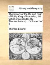 The History of the Life and Reign of Philip King of Macedon; The Father of Alexander. by Thomas Leland, ... Volume 1 of 2