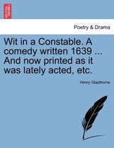 Wit in a Constable. a Comedy Written 1639 ... and Now Printed as It Was Lately Acted, Etc.