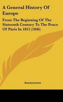 A General History Of Europe: From The Beginning Of The Sixteenth Century To The Peace Of Paris In 1815 (1846)