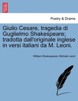 Giulio Cesare, Tragedia Di Guglielmo Shakespeare; Tradotta Dall'originale Inglese in Versi Italiani Da M. Leoni.
