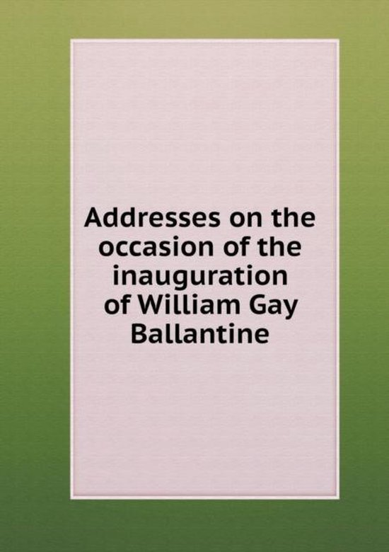Addresses on the Occasion of the Inauguration of William Gay Ballantine