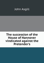 The Succession of the House of Hannover Vindicated Against the Pretender's