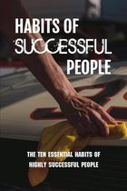 Habits Of Successful People: The Ten Essential Habits Of Highly Successful People