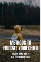 Methods To Educate Your Child: Creative Ideas, How To Help Them Become Smart: How To Make Your Child Smart And Confident