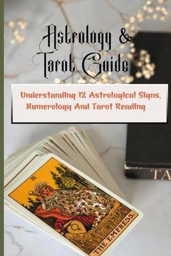 Astrology & Tarot Guide: Understanding 12 Astrological Signs, Numerology And Tarot Reading