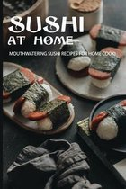 Sushi At Home: Mouthwatering Sushi Recipes For Home Cook!
