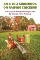 An A To Z Guidebook On Raising Chickens: A Backyard Homesteading Guide To Raising Farm Animals