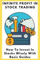 Infinite Profit In Stock Trading: How To Invest In Stocks Wisely With Basic Guides