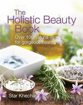 The Holistic Beauty Book : With Over 100 Natural Recipes for Gorgeous, Healthy Skin