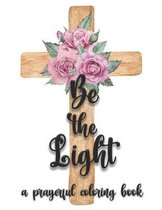 Be the Light: A Prayerful Christian Bible Quote Adult Coloring Book