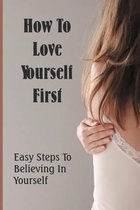How To Love Yourself First: Easy Steps To Believing In Yourself.