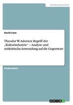 Theodor W. Adornos Begriff der  Kulturindustrie  - Analyse und zeitkritische Anwendung auf die Gegenwart