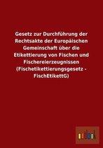 Gesetz zur Durchfuhrung der Rechtsakte der Europaischen Gemeinschaft uber die Etikettierung von Fischen und Fischereierzeugnissen (Fischetikettierungsgesetz - FischEtikettG)