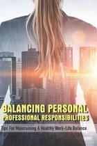 Balancing Personal-Professional Responsibilities: Tips For Maintaining A Healthy Work-Life Balance: Management Skills Book