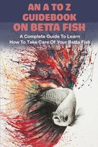 An A To Z Guidebook On Betta Fish: A Complete Guide To Learn How To Take Care Of Your Betta Fish