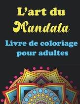 L'art Du Mandala- Livre de coloriage pour adultes: 40 Pages à Colorier pour Adultes avec de Beaux et Grands Mandalas Difficiles