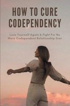 How To Cure Codependency: Love Yourself Again & Fight For No More Codependent Relationship Ever