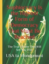 Sophiocracy Is the Highest Form of Democracy That Must Be Reached: The True Truths That Will Set You Free