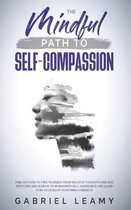 Mindful path to self-compassion: Find out how to free yourself from negative thoughts and bad emotions and achieve your maximum self-awareness and lea