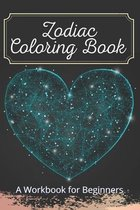 Zodiac Coloring Book A Workbook for Beginners: The Complete Guide to Astrology Fun For Kids Relaxing For Adults