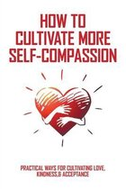 How To Cultivate More Self-Compassion: Practical Ways For Cultivating Love, Kindness,& Acceptance: How To Be Nice To Oneself
