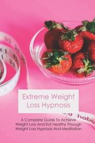 Extreme Weight Loss Hypnosis: A Complete Guide To Achieve Weight Loss And Eat Healthy Through Weight Loss Hypnosis And Meditation
