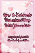 Omslag How To Celebrate Valentine's Day With Your Kids: Doing Things Together That Show Love to Your Children