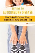 Say Bye To Autoimmune Disease: How To Avoid Chronic Illness With Simple Ways Of Using Food