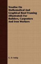 Treatise On Mathematical And Graphical Roof Framing (Illustrated) For Builders, Carpenters And Iron Workers