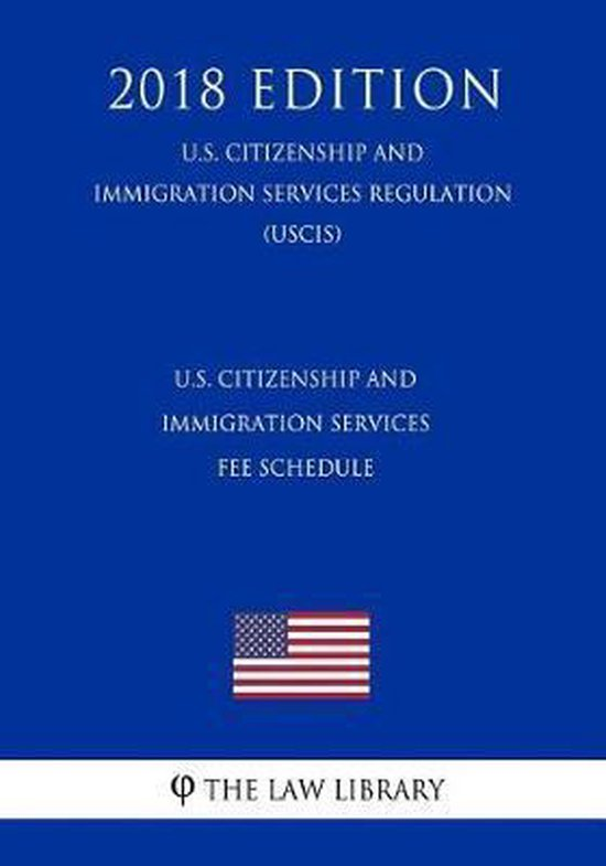 Boek cover U.S. Citizenship and Immigration Services Fee Schedule (U.S. Citizenship and Immigration Services Regulation) (Uscis) (2018 Edition) van The Law Library (Paperback)