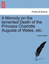 A Monody on the Lamented Death of the Princess Charlotte Augusta of Wales, Etc.