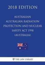 Australian Radiation Protection and Nuclear Safety ACT 1998 (Australia) (2018 Edition)