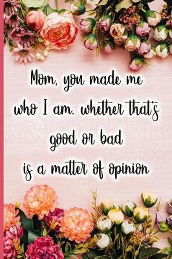 Mom, You Made Me Who I Am, Whether That's Good or Bad Is a Matter of Opinion