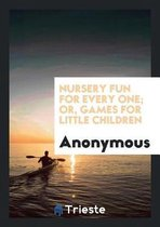 Nursery Fun for Every One; Or, Games for Little Children