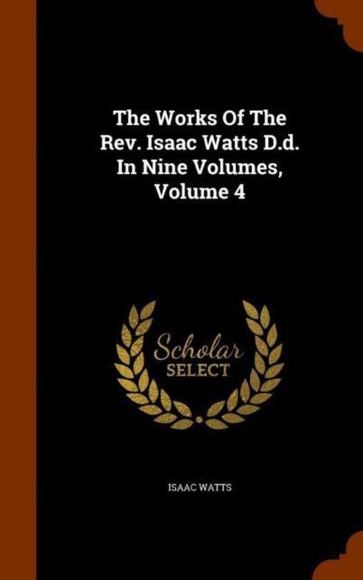 Boek cover The Works of the REV. Isaac Watts D.D. in Nine Volumes, Volume 4 van Isaac Watts (Hardcover)