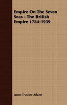 Empire On The Seven Seas - The British Empire 1784-1939