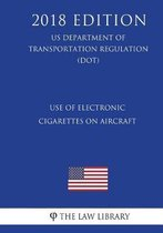 Use of Electronic Cigarettes on Aircraft (Us Department of Transportation Regulation) (Dot) (2018 Edition)