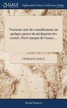Troisi me Suite Des Consid rations Sur Quelques Parties Du M chanisme Des Soci t s. Par Le Marquis de Casaux, ...