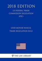 Used Motor Vehicle Trade Regulation Rule (Us Federal Trade Commission Regulation) (Ftc) (2018 Edition)