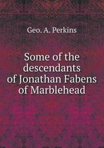 Some of the Descendants of Jonathan Fabens of Marblehead