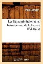 Les Eaux Min�rales Et Les Bains de Mer de la France (�d.1873)